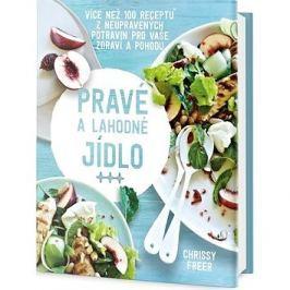 Pravé a lahodné jídlo: Více než 100 receptů z neupravených potravin pro vaše zdraví a pohodu